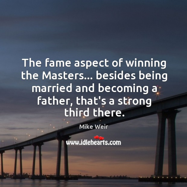 The fame aspect of winning the Masters… besides being married and becoming Mike Weir Picture Quote