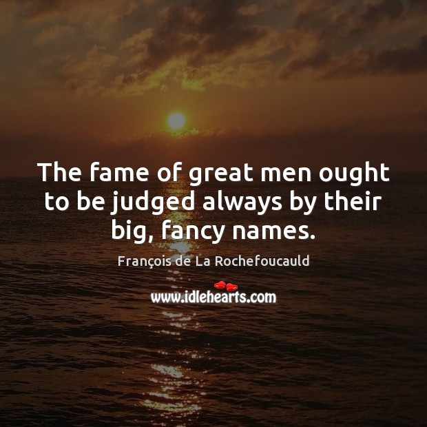 Image, The fame of great men ought to be judged always by their big, fancy names.