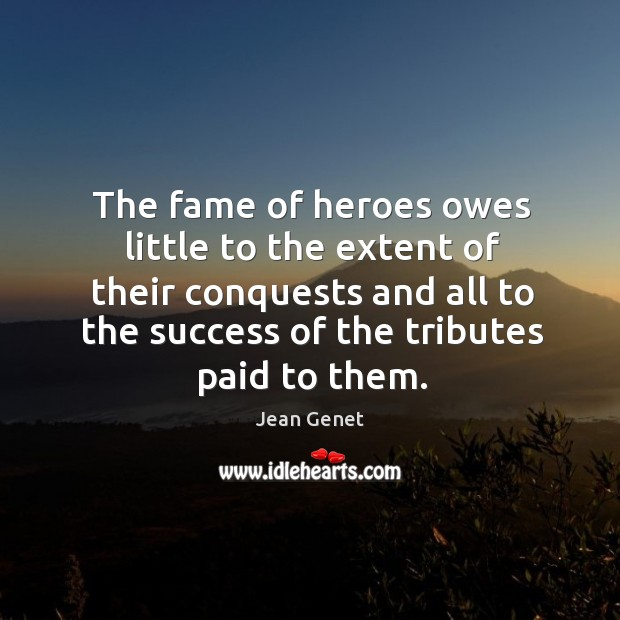 The fame of heroes owes little to the extent of their conquests and all to the success Image