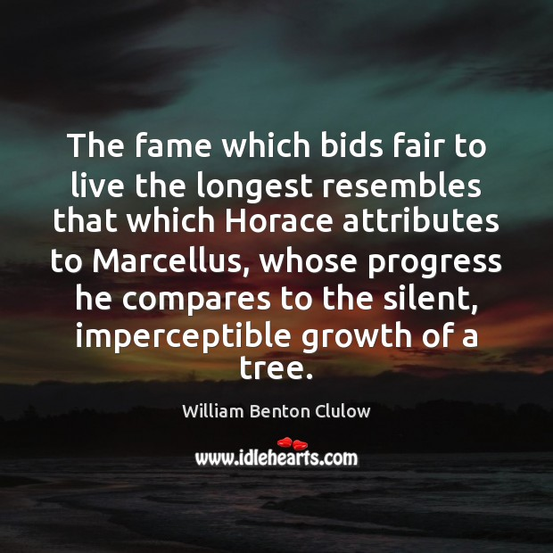 The fame which bids fair to live the longest resembles that which Image