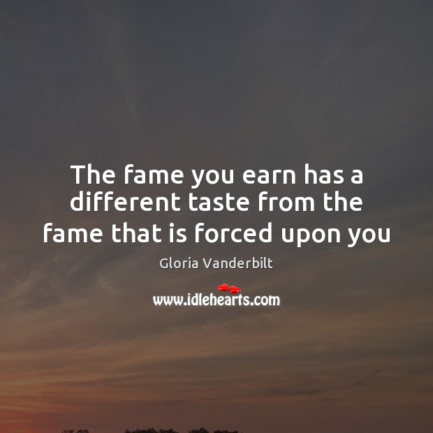The fame you earn has a different taste from the fame that is forced upon you Gloria Vanderbilt Picture Quote