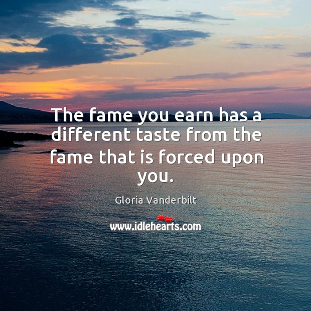 The fame you earn has a different taste from the fame that is forced upon you. Gloria Vanderbilt Picture Quote