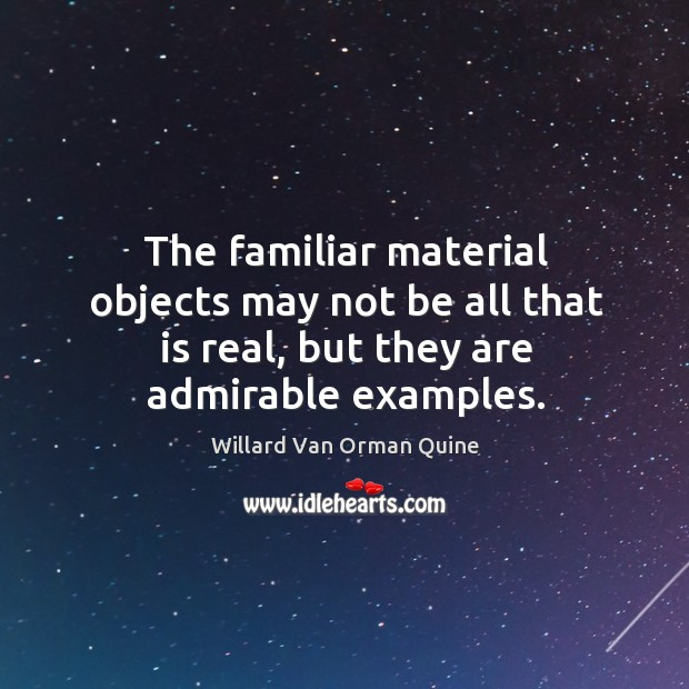 The familiar material objects may not be all that is real, but they are admirable examples. Image