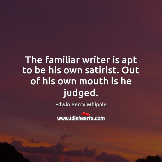 The familiar writer is apt to be his own satirist. Out of his own mouth is he judged. Image