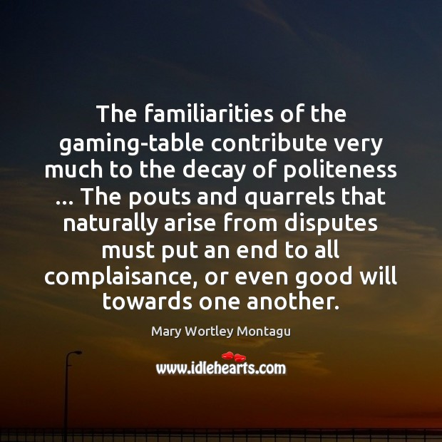 The familiarities of the gaming-table contribute very much to the decay of Mary Wortley Montagu Picture Quote