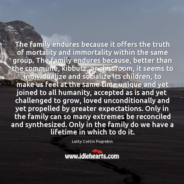 The family endures because it offers the truth of mortality and immortality within the same group. Letty Cottin Pogrebin Picture Quote