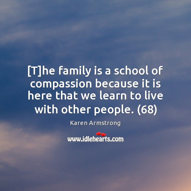 [T]he family is a school of compassion because it is here Karen Armstrong Picture Quote