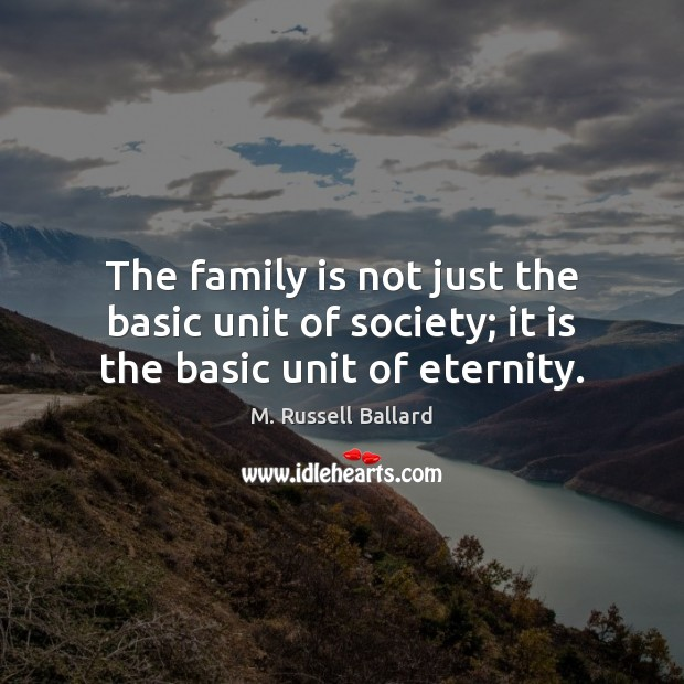 The family is not just the basic unit of society; it is the basic unit of eternity. Image