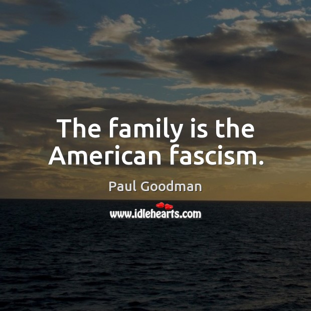 The family is the American fascism. Paul Goodman Picture Quote