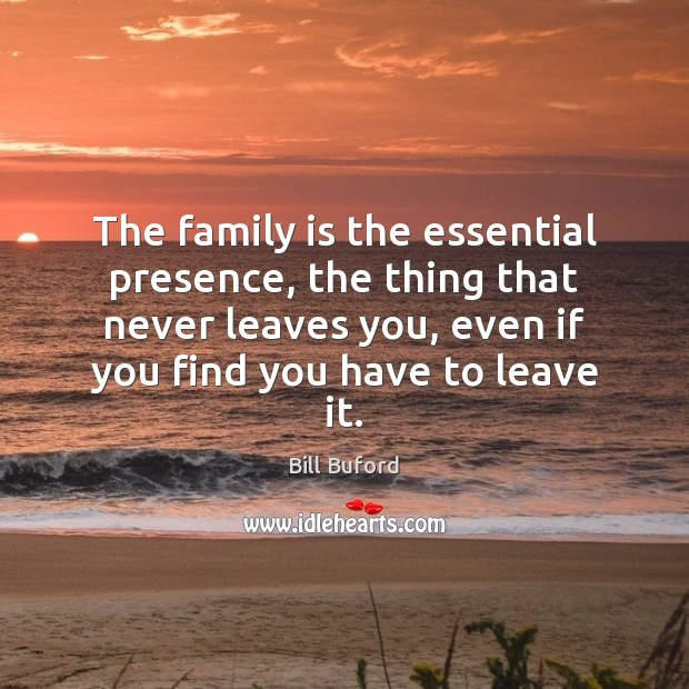 The family is the essential presence, the thing that never leaves you, Family Quotes Image