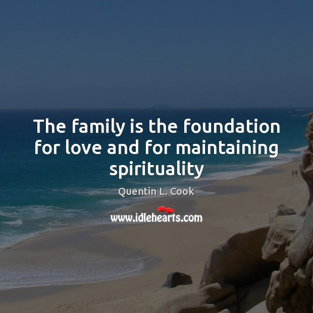 The family is the foundation for love and for maintaining spirituality Quentin L. Cook Picture Quote