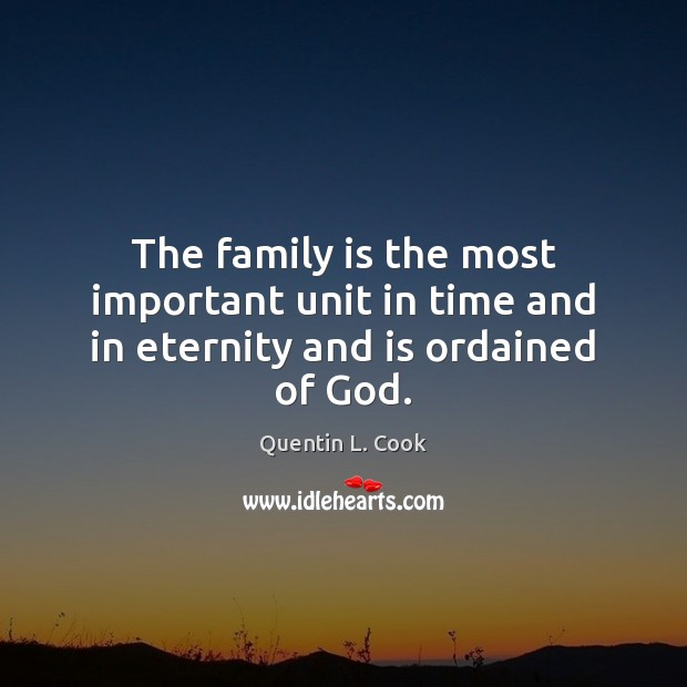 The family is the most important unit in time and in eternity and is ordained of God. Quentin L. Cook Picture Quote