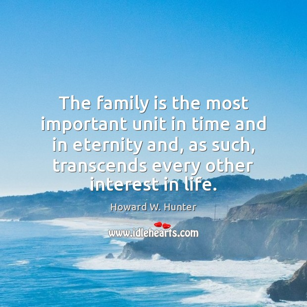 The family is the most important unit in time and in eternity Howard W. Hunter Picture Quote