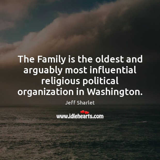 The Family is the oldest and arguably most influential religious political organization Family Quotes Image