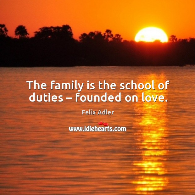 The family is the school of duties – founded on love. Felix Adler Picture Quote
