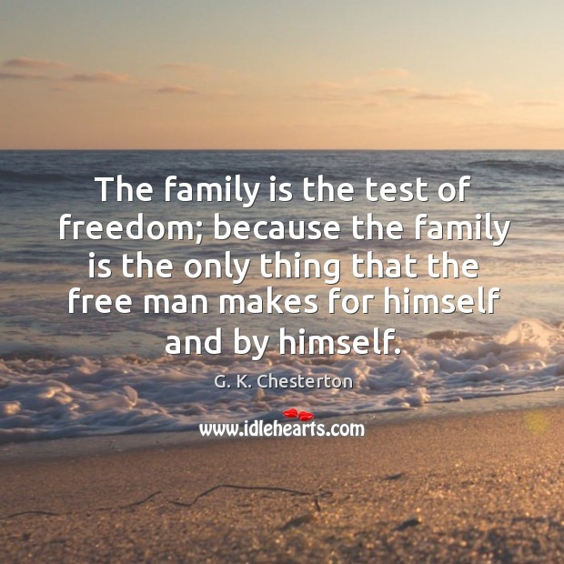 The family is the test of freedom; because the family G. K. Chesterton Picture Quote