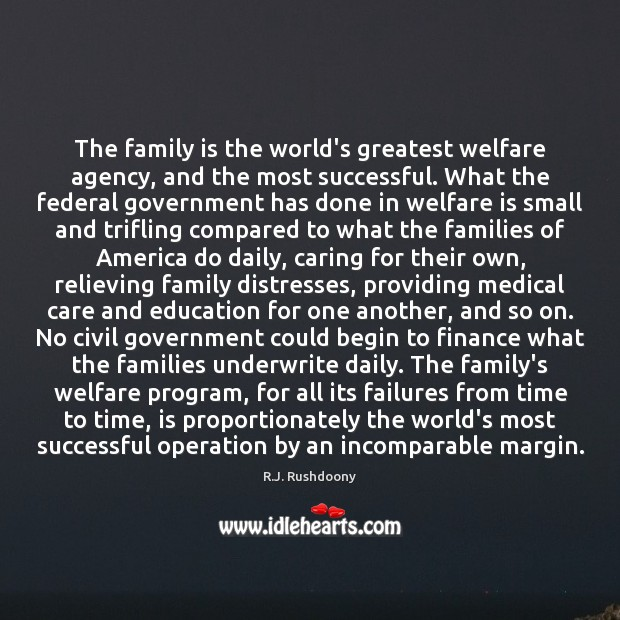 The family is the world's greatest welfare agency, and the most successful. Family Quotes Image