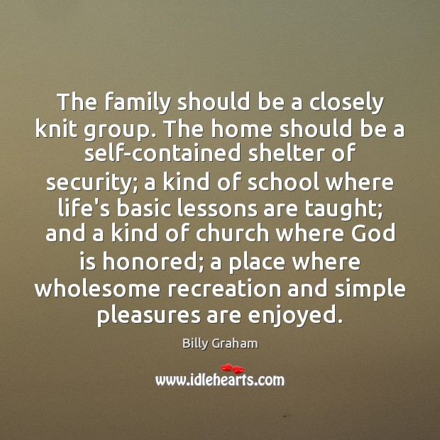 The family should be a closely knit group. The home should be Billy Graham Picture Quote