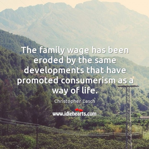 The family wage has been eroded by the same developments that have promoted consumerism as a way of life. Christopher Lasch Picture Quote