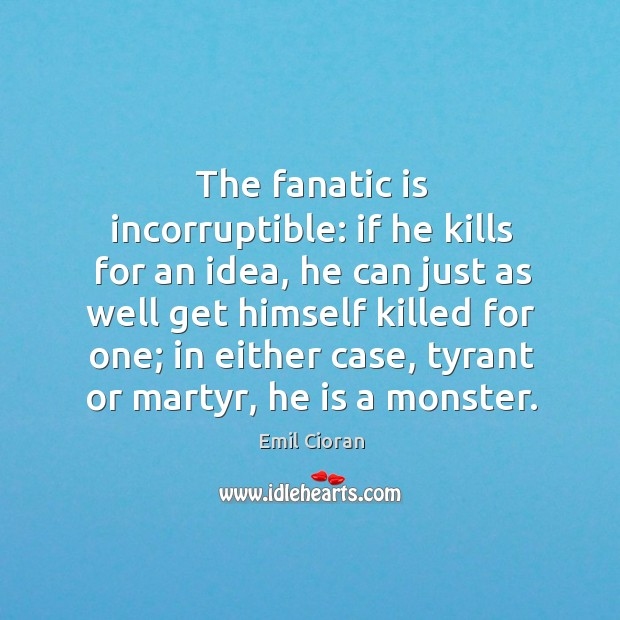 The fanatic is incorruptible: if he kills for an idea, he can just as well get himself Emil Cioran Picture Quote