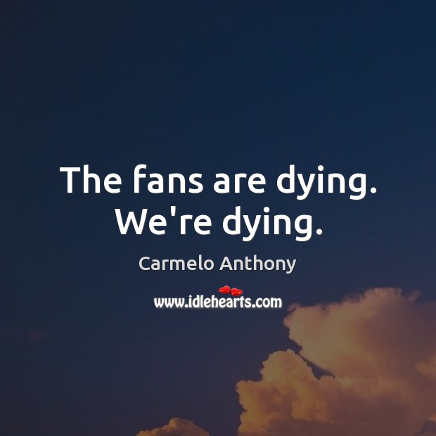 The fans are dying. We're dying. Carmelo Anthony Picture Quote