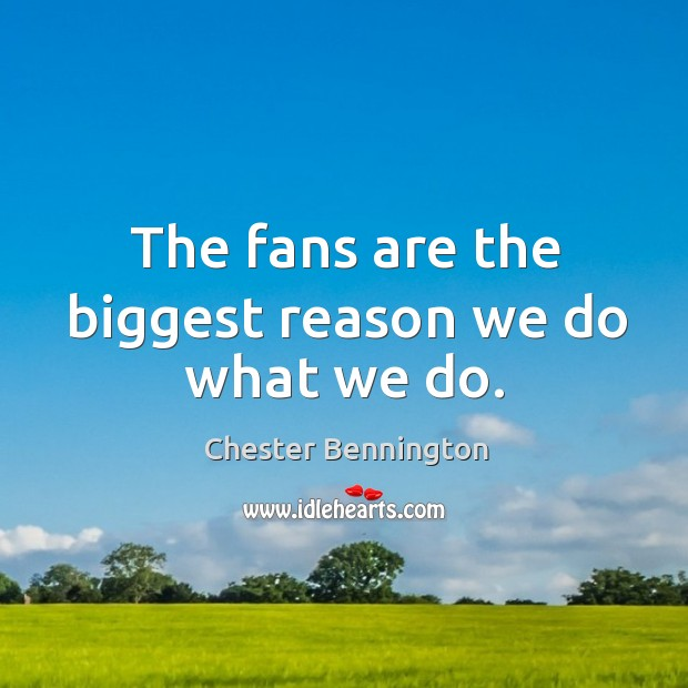 The fans are the biggest reason we do what we do. Chester Bennington Picture Quote