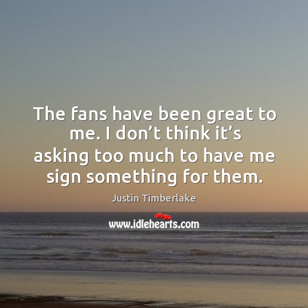 Image, The fans have been great to me. I don't think it's asking too much to have me sign something for them.