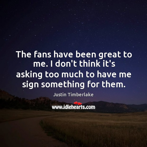 The fans have been great to me. I don't think it's asking Image