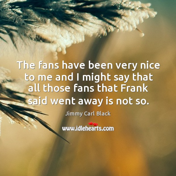 The fans have been very nice to me and I might say that all those fans that frank said went away is not so. Image