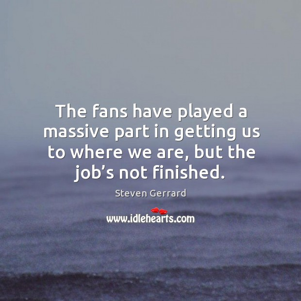 The fans have played a massive part in getting us to where we are, but the job's not finished. Image