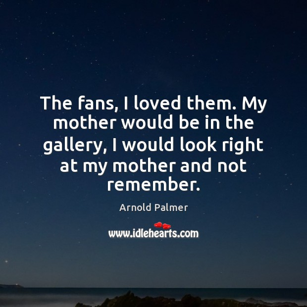Image, The fans, I loved them. My mother would be in the gallery,