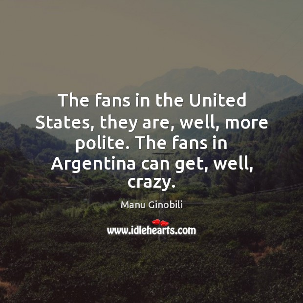 Image, The fans in the United States, they are, well, more polite. The