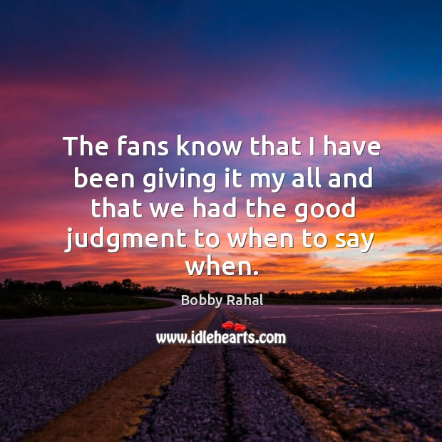 The fans know that I have been giving it my all and that we had the good judgment to when to say when. Image