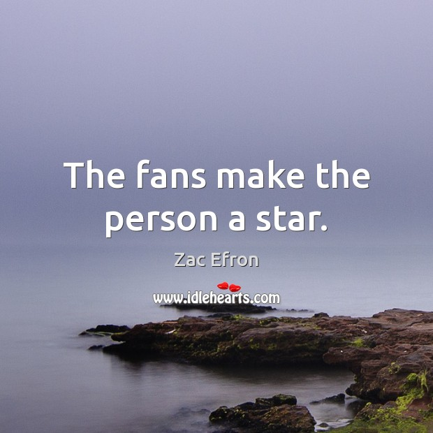 The fans make the person a star. Image