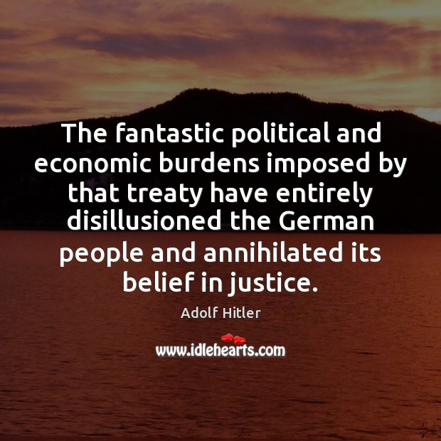 The fantastic political and economic burdens imposed by that treaty have entirely Adolf Hitler Picture Quote