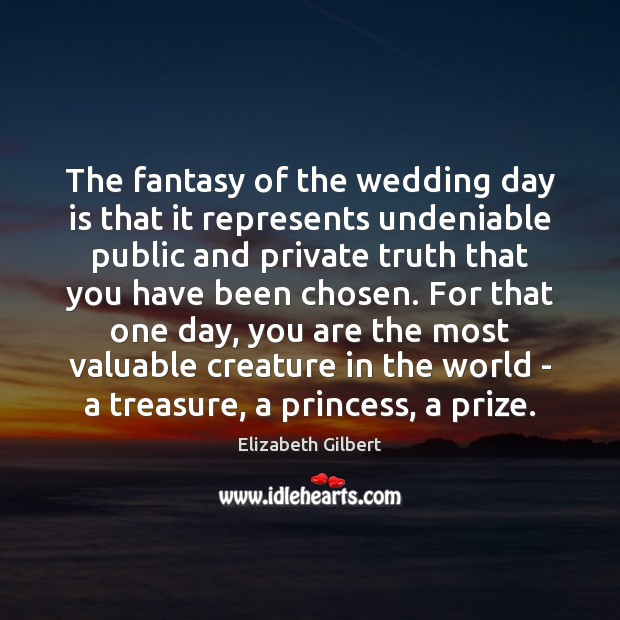 The fantasy of the wedding day is that it represents undeniable public Elizabeth Gilbert Picture Quote