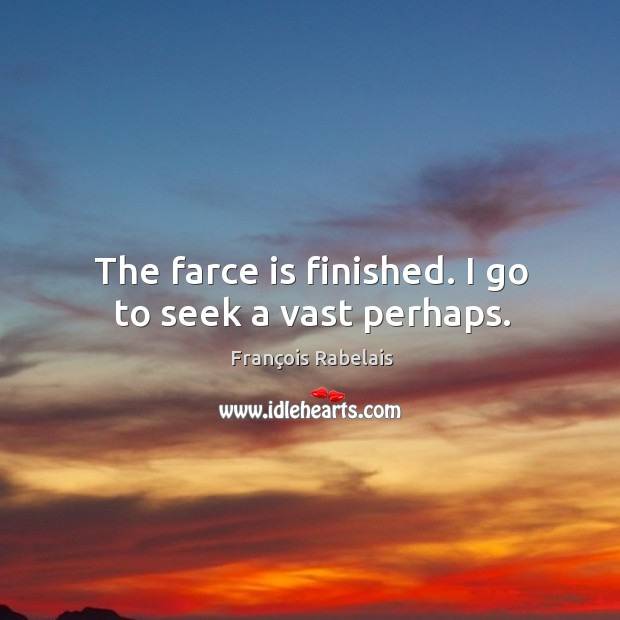 The farce is finished. I go to seek a vast perhaps. Image