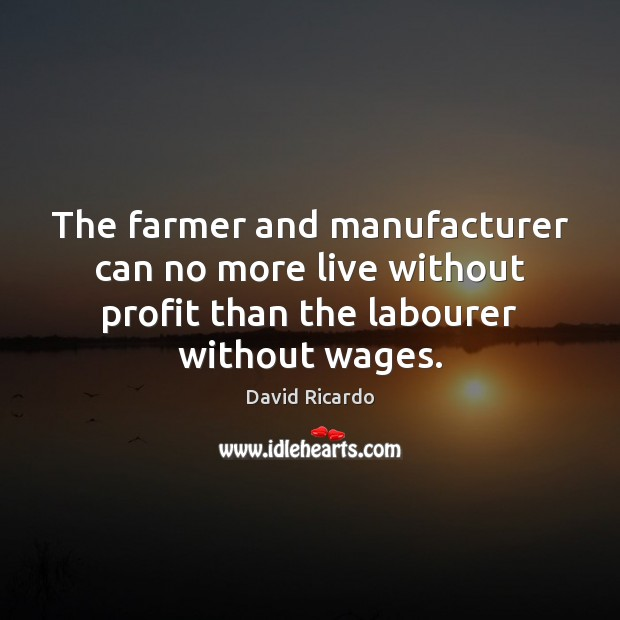 The farmer and manufacturer can no more live without profit than the David Ricardo Picture Quote