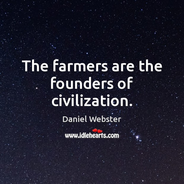 The farmers are the founders of civilization. Daniel Webster Picture Quote