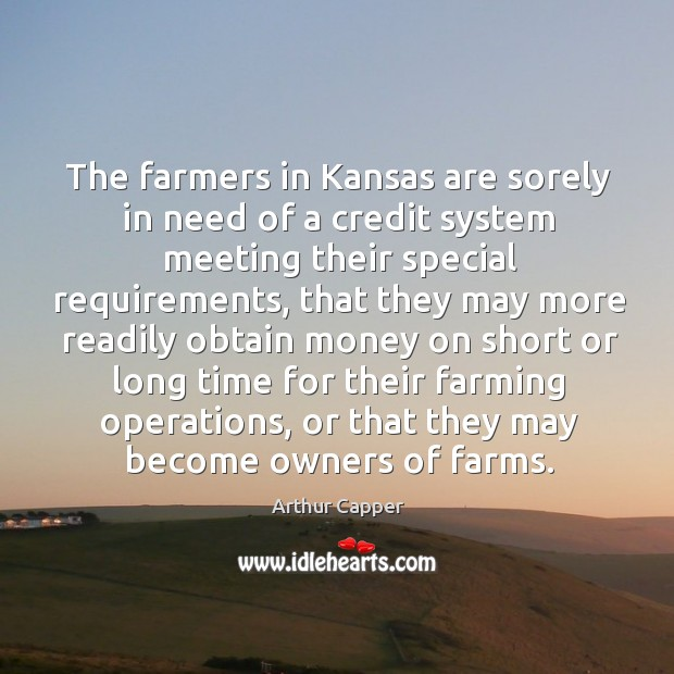 The farmers in kansas are sorely in need of a credit system meeting their special requirements Arthur Capper Picture Quote