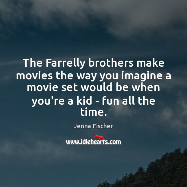 The Farrelly brothers make movies the way you imagine a movie set Jenna Fischer Picture Quote