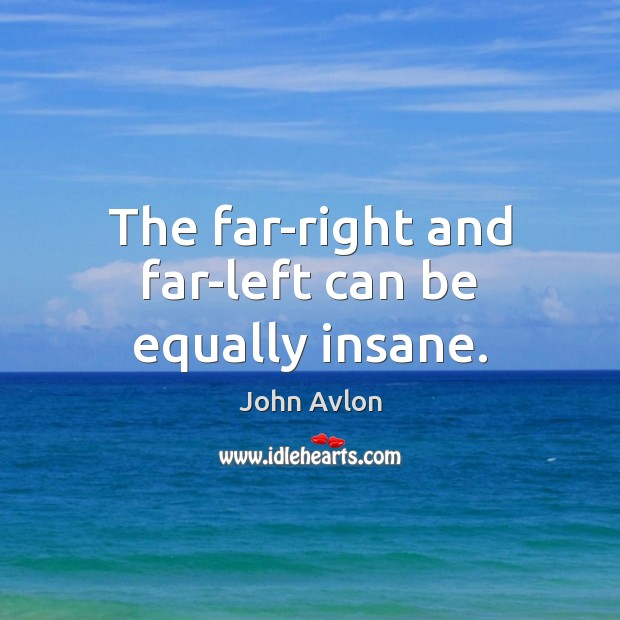 The far-right and far-left can be equally insane. John Avlon Picture Quote
