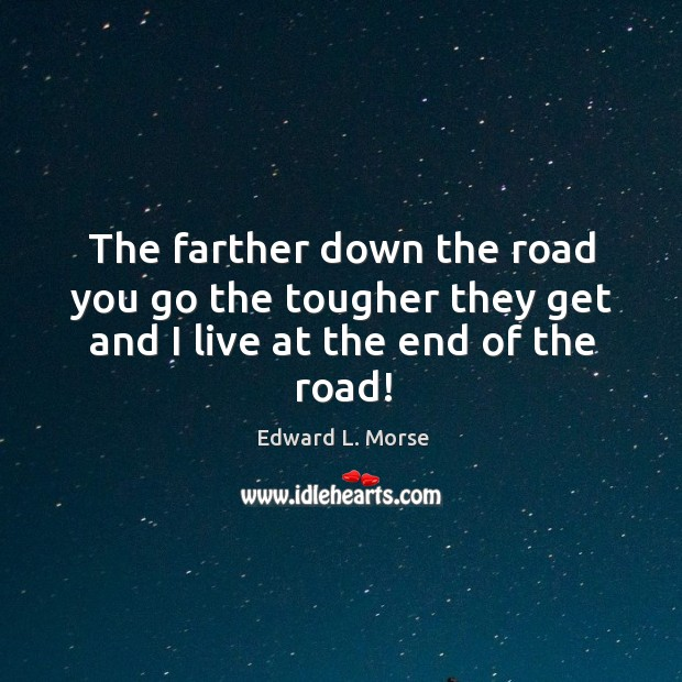 The farther down the road you go the tougher they get and I live at the end of the road! Image