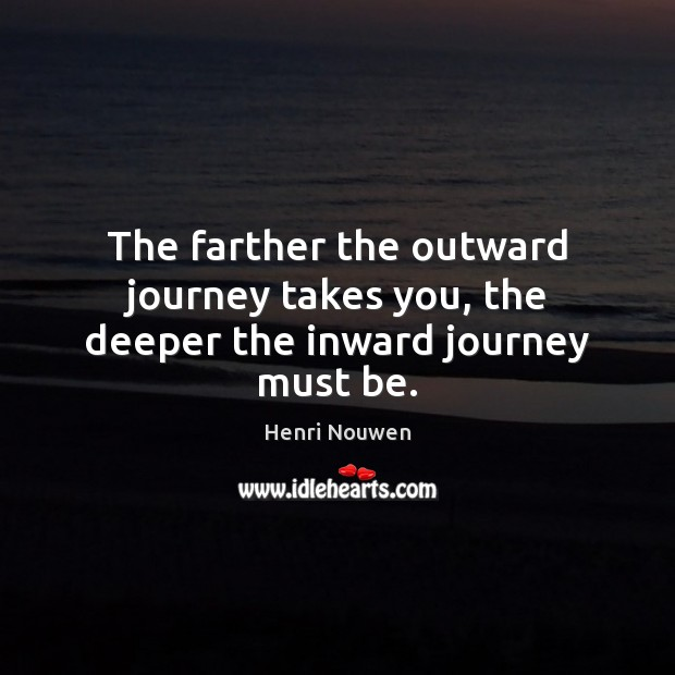 The farther the outward journey takes you, the deeper the inward journey must be. Henri Nouwen Picture Quote