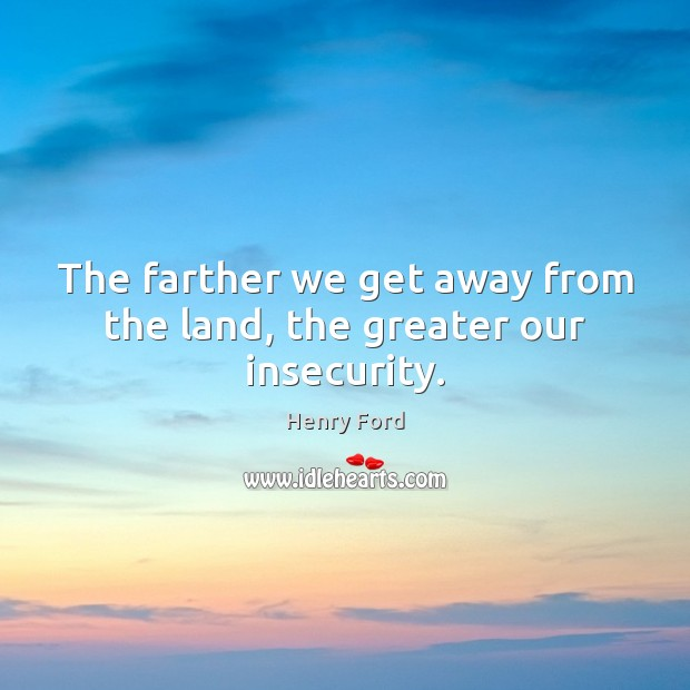 The farther we get away from the land, the greater our insecurity. Henry Ford Picture Quote