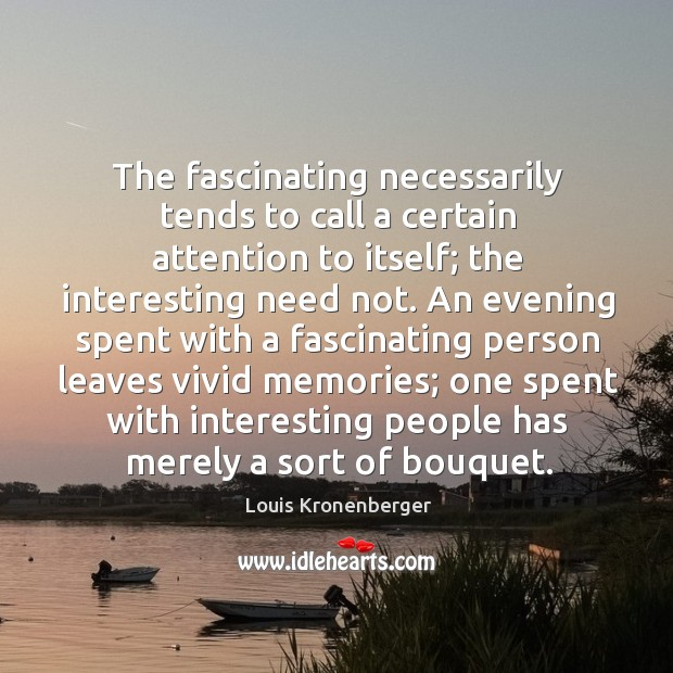 The fascinating necessarily tends to call a certain attention to itself; the Louis Kronenberger Picture Quote