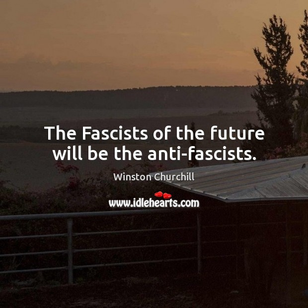 The Fascists of the future will be the anti-fascists. Image