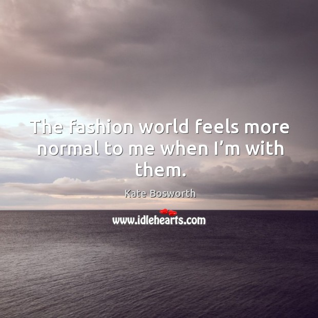 The fashion world feels more normal to me when I'm with them. Image