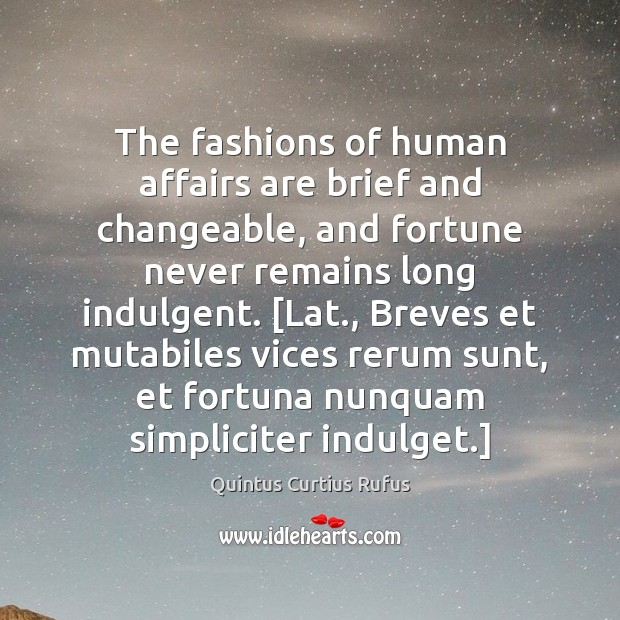 The fashions of human affairs are brief and changeable, and fortune never Image