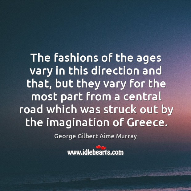 The fashions of the ages vary in this direction and that, but they vary for the most Image